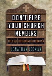 Don't Fire Your Church Members - The Case for Congregationalism ebook by Jonathan Leeman