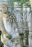 Curiosities of County Durham ebook by Paul Perry, Derek Dodds