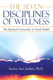 The Seven Disciplines of Wellness - The Spiritual Connection to Good Health ebook by Surina Ann Jordan,Melissa Cox,Kassel Coover