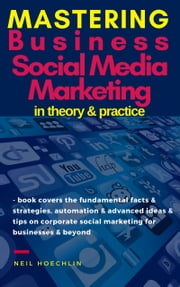 Mastering Business Social Media Marketing in Theory & Practice - book covers the fundamental facts & strategies, automation & advanced ideas & tips on corporate social marketing for businesses & beyond ebook by Neil Hoechlin