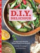 D.I.Y. Delicious - Recipes and Ideas for Simple Food from Scratch ebook by Vanessa Barrington, Sara Remington