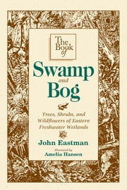 The Book of Swamp & Bog - Trees, Shrubs, and Wildflowers of Eastern Freshwater Wetlands ebook by John Eastman,Amelia Hansen