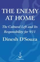 The Enemy At Home - The Cultural Left and Its Responsibility for 9/11 eBook by Dinesh D'Souza