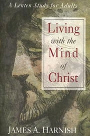 Living with the Mind of Christ - A Lenten Study for Adults ebook by James A. Harnish