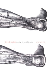The Body Multiple - Ontology in Medical Practice ebook by Annemarie Mol,Barbara Herrnstein Smith,E. Roy Weintraub