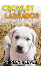 Dog Stories: Crowley, The White Labrador Saga ebook by Shirley Reeves