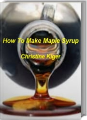 How To Make Maple Syrup - The Step-by-Step Guide to Make Maple Syrup At Home, Maple Syrup Supplies, Maple Syrup Equipment ebook by Christine Kiger