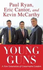Young Guns - A New Generation of Conservative Leaders ebook by Eric Cantor,Paul Ryan,Kevin McCarthy