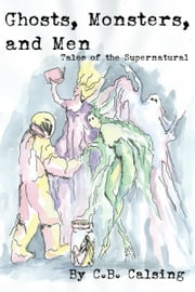 Ghosts, Monsters, and Men: Tales of the Supernatural ebook by C.B. Calsing