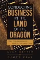 Ebook Conducting Business in the Land of the Dragon di Alan Refkin; Scott Cray