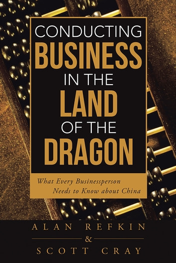 Conducting Business in the Land of the Dragon - What Every Businessperson Needs to Know about China ebook by Alan Refkin; Scott Cray