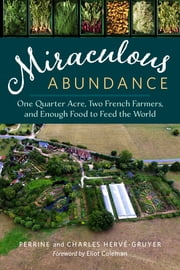 Miraculous Abundance - One Quarter Acre, Two French Farmers, and Enough Food to Feed the World ebook by Perrine Hervé-Gruyer,Charles Hervé-Gruyer,Eliot Coleman