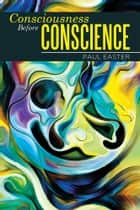 Consciousness Before Conscience ebook by Paul Easter