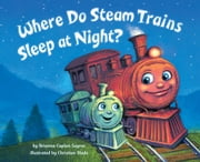 Where Do Steam Trains Sleep at Night? ebook by Brianna Caplan Sayres