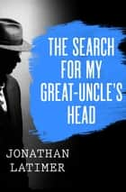 The Search for My Great-Uncle's Head ebook by Jonathan Latimer