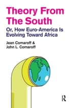 Theory from the South - Or, How Euro-America is Evolving Toward Africa ebook by Jean Comaroff, John L. Comaroff