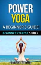 Power Yoga - A Beginner's Guide ebook by Sandra McAlly