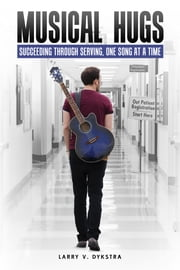 Musical Hugs - Succeeding through Serving, One Song at a Time ebook by Larry V Dykstra