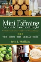 Mini Farming Guide to Fermenting - Self-Sufficiency from Beer and Cheese to Wine and Vinegar ebook by Brett L. Markham