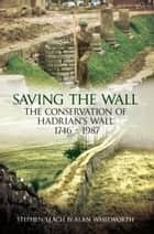 Saving the Wall - The Conservation of Hadrian's Wall 1746 - 1987 ebook by Stephen Leach, Alan Michael Whitworth