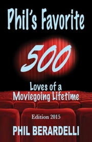 Phil's Favorite 500: Loves of a Moviegoing Lifetime ebook by Berardelli, Phil