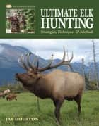 Ultimate Elk Hunting: Strategies, Techniques & Methods - Strategies, Techniques & Methods ebook by Jay Houston