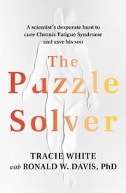 The Puzzle Solver - A scientist's desperate hunt to cure Chronic Fatigue Syndrome and save his son ebook by Ronald W Davis, Tracie White