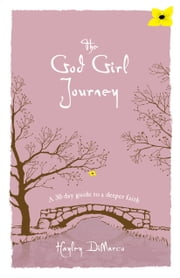 The God Girl Journey - A 30-Day Guide to a Deeper Faith ebook by Hayley DiMarco
