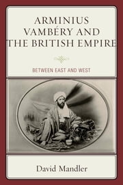 Arminius Vambéry and the British Empire - Between East and West ebook by Mandler
