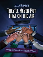 They'll Never Put That on the Air - The New Age of TV Comedy ebook by Allan Neuwirth