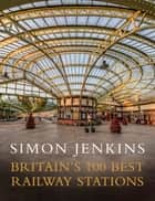 Britain's 100 Best Railway Stations ebook by Simon Jenkins
