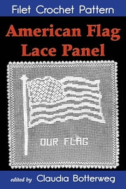 American Flag Lace Panel Filet Crochet Pattern - Complete Instructions and Chart ebook by Claudia Botterweg,Mrs. A.H. Albau