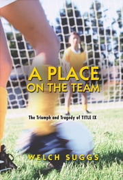 A Place on the Team - The Triumph and Tragedy of Title IX ebook by Welch Suggs