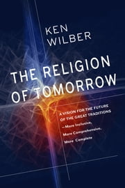 The Religion of Tomorrow - A Vision for the Future of the Great Traditions - More Inclusive, MoreComprehensive, More Complete ebook by Ken Wilber