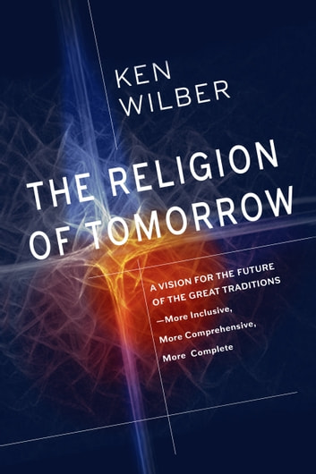 The Religion of Tomorrow - A Vision for the Future of the Great Traditions - More Inclusive, More Comprehensive, More Complete ebook by Ken Wilber