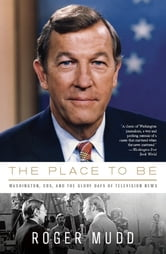 The Place to Be - Washington, CBS, and the Glory Days of Television News ebook by Roger Mudd