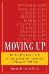 Moving Up: Dr. Sujay's Ten Steps to Turning Your Life Around and Getting to the Top! - Dr. Sujay's Ten Steps to Turning Your Life Around and Getting to the Top! ebook by Suzan Johnson Cook