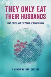 They Only Eat Their Husbands - Love, Travel, and the Power of Running Away ebook by Cara Lopez Lee