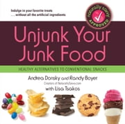 Unjunk Your Junk Food - Healthy Alternatives to Conventional Snacks ebook by Andrea Donsky,Randy Boyer,Lisa Tsakos