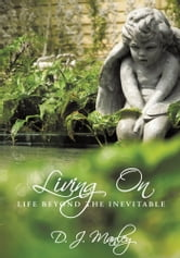 Living On - Life Beyond the Inevitable ebook by D. J. Manley