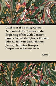 Clashes of the Boxing Greats - Accounts of the Contests at the Beginning of the 20th Century - Boxers Included are James Corbett, John L. Sullivan, Jack Johnson, James J. Jefferies, Georges Carpentier and many more ebook by Anon.