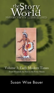 The Story of the World: History for the Classical Child: Early Modern Times: From Elizabeth the First to the Forty-Niners (Vol. 3) (Story of the World) ebook by Susan Wise Bauer