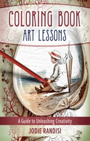 Coloring Book Art Lessons: A Guide To Unleashing Creativity ebook by Jodie Randisi