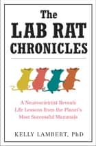The Lab Rat Chronicles - A Neuroscientist Reveals Life Lessons from the Planet's Most Successful Mammals ebook by Kelly Lambert