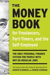 The Money Book for Freelancers, Part-Timers, and the Self-Employed - The Only Personal Finance System for People with Not-So-Regular Jobs ebook by Joseph D'Agnese,Denise Kiernan