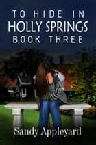 To Hide in Holly Springs - Book Three ebook by Sandy Appleyard