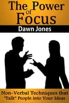"The Power of Focus - What Are You Not Saying? Nonverbal Techniques That ""Talk"" People into Your Ideas without Saying a Word ebook by Dawn Jones"