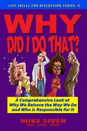 Why Did I Do That?: A Comprehensive Look at Why We Behave the Way We Do and Who is Responsible for It