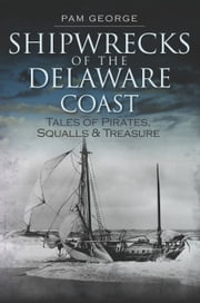 Shipwrecks of the Delaware Coast - Tales of Pirates, Squalls & Treasure ebook by Pam George