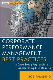 Corporate Performance Management Best Practices - A Case Study Approach to Accelerating CPM Results ebook by Bob Paladino